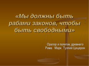 «Мы должны быть рабами законов, чтобы быть свободными» Оратор и политик древн