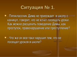 Ситуация № 1. . Пятиклассник Дима не приезжает в школу с каникул, говорит, ч