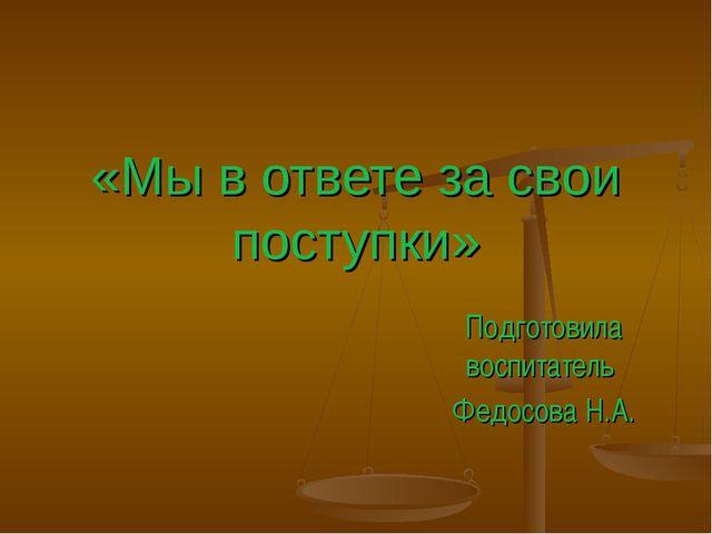«Мы в ответе за свои поступки» Подготовила воспитатель Федосова Н.А.