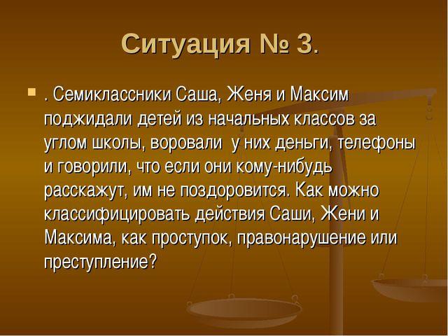Ситуация № 3. . Семиклассники Саша, Женя и Максим поджидали детей из начальны...