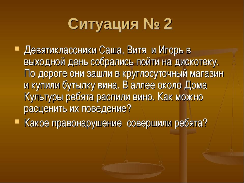 Ситуация № 2 Девятиклассники Саша, Витя и Игорь в выходной день собрались по...