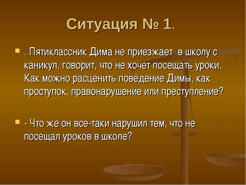 Ситуация № 1. . Пятиклассник Дима не приезжает в школу с каникул, говорит, ч...