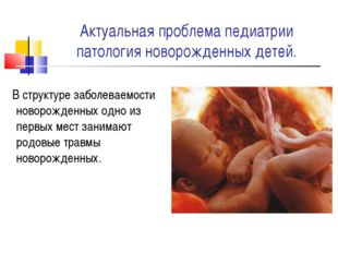 Актуальная проблема педиатрии патология новорожденных детей. В структуре забо