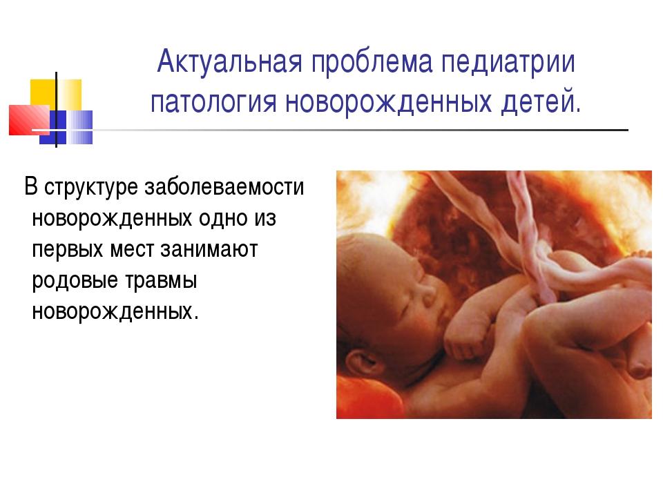 Актуальная проблема педиатрии патология новорожденных детей. В структуре забо...