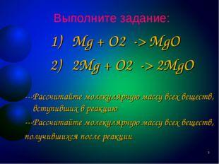 Выполните задание: 1) Mg + O2 -> MgO 2) 2Mg + O2 -> 2MgO ---Рассчитайте молек