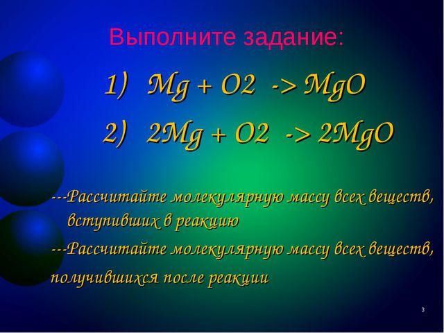 Выполните задание: 1) Mg + O2 -> MgO 2) 2Mg + O2 -> 2MgO ---Рассчитайте молек...