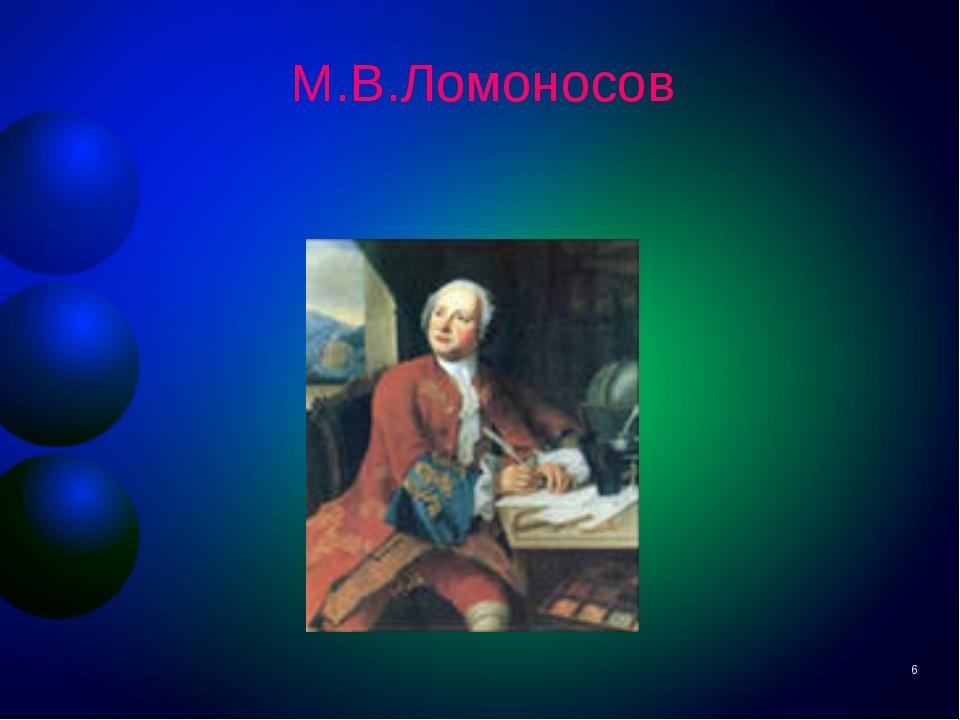 М.В.Ломоносов *