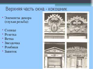 Верхняя часть окна - кокошник Элементы декора (глухая резьба): Солнце Розетка
