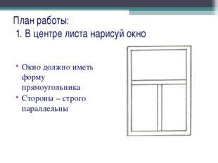 План работы: 1. В центре листа нарисуй окно Окно должно иметь форму прямоугол