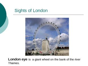 Sights of London London eye is a giant wheel on the bank of the river Thames.
