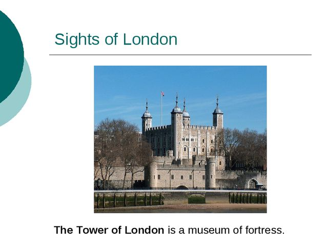 Sights of London The Tower of London is a museum of fortress.