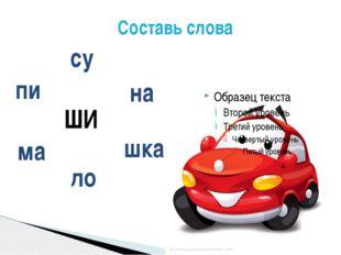 Составь слова ШИ на ма шка пи су ло Составь слова из слогов .