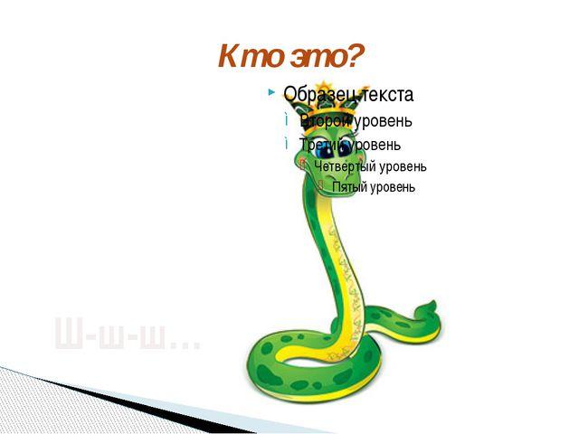 Кто это? Ш-ш-ш… Кто это? Как шипит змея?
