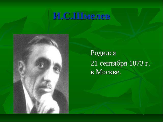 И.С.Шмелев Родился 21 сентября 1873 г. в Москве.
