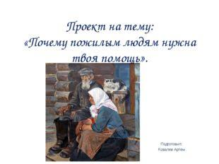 Проект на тему: «Почему пожилым людям нужна твоя помощь». Подготовил: Ковалёв