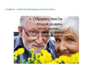 Старость - самый тяжелый период в жизни человека .