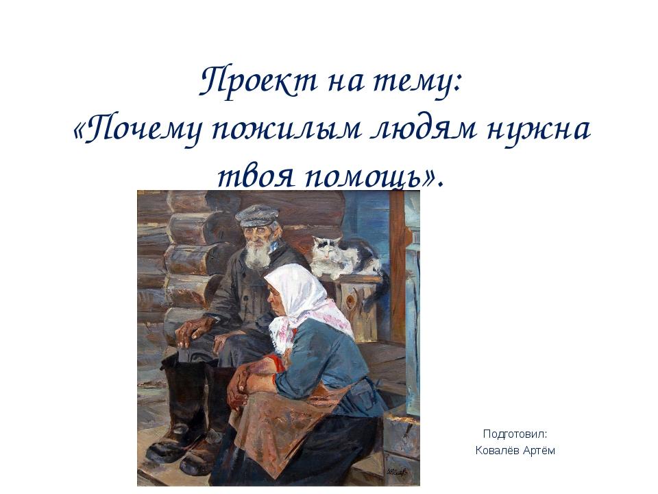 Проект на тему: «Почему пожилым людям нужна твоя помощь». Подготовил: Ковалёв...