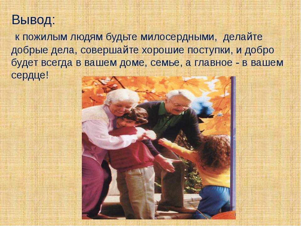 Вывод: к пожилым людям будьте милосердными, делайте добрые дела, совершайте х...
