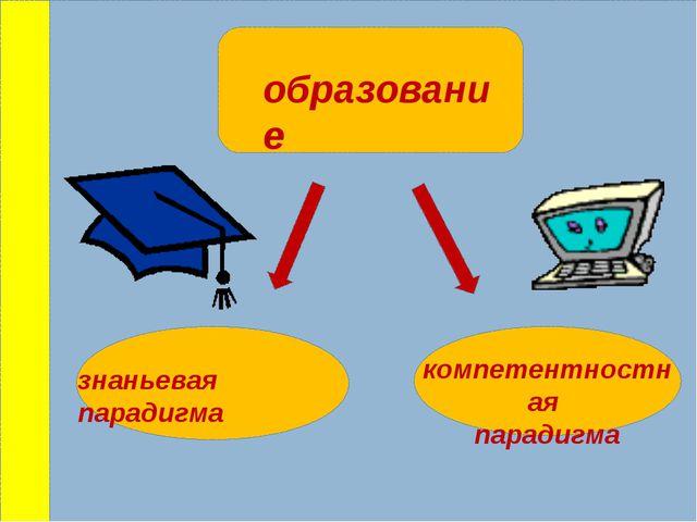 образование знаньевая парадигма компетентностная парадигма