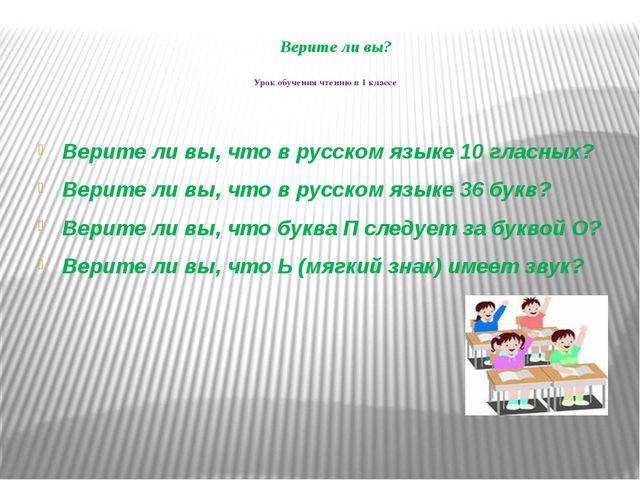 Верите ли вы? Урок обучения чтению в 1 классе Верите ли вы, что в русском яз...