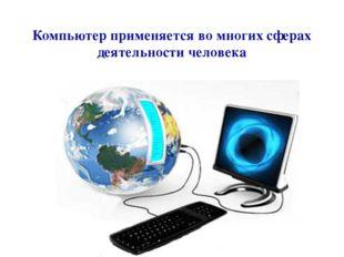Компьютер применяется во многих сферах деятельности человека