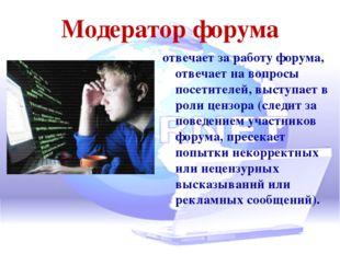 Модератор форума отвечает за работу форума, отвечает на вопросы посетителей,