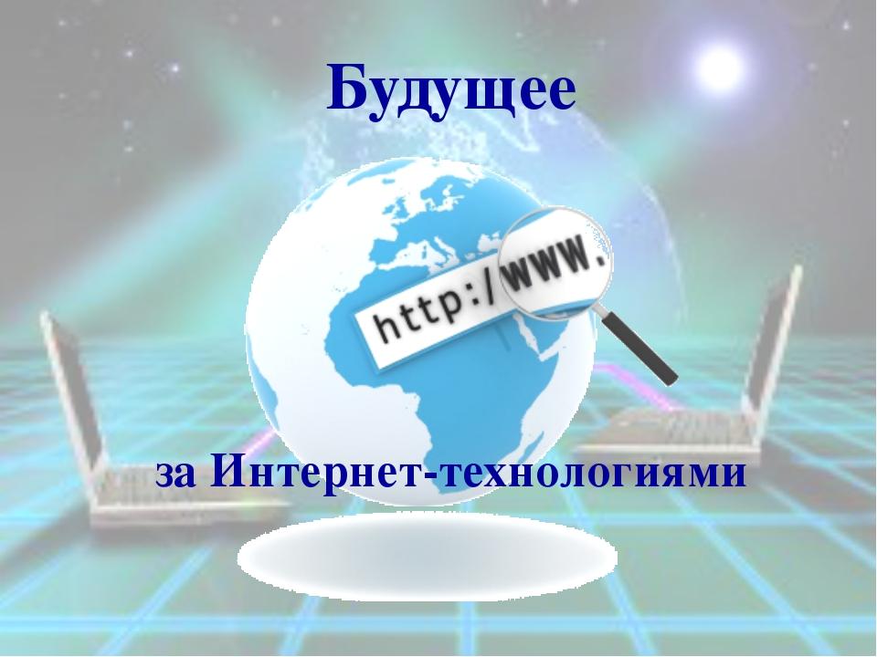 Будущее за Интернет-технологиями