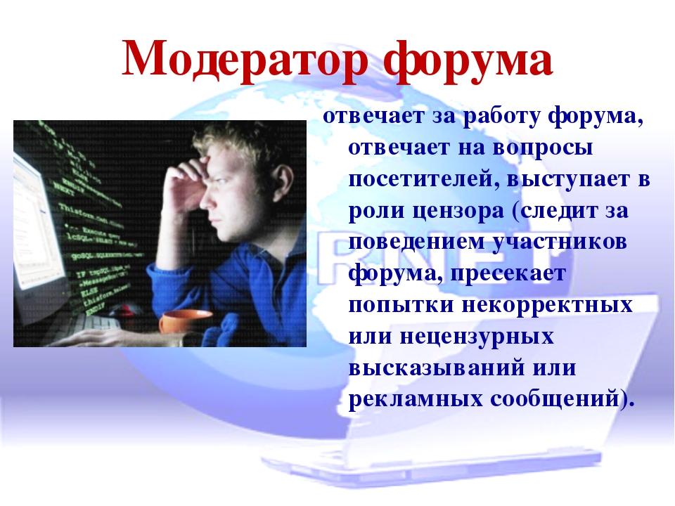 Модератор форума отвечает за работу форума, отвечает на вопросы посетителей,...