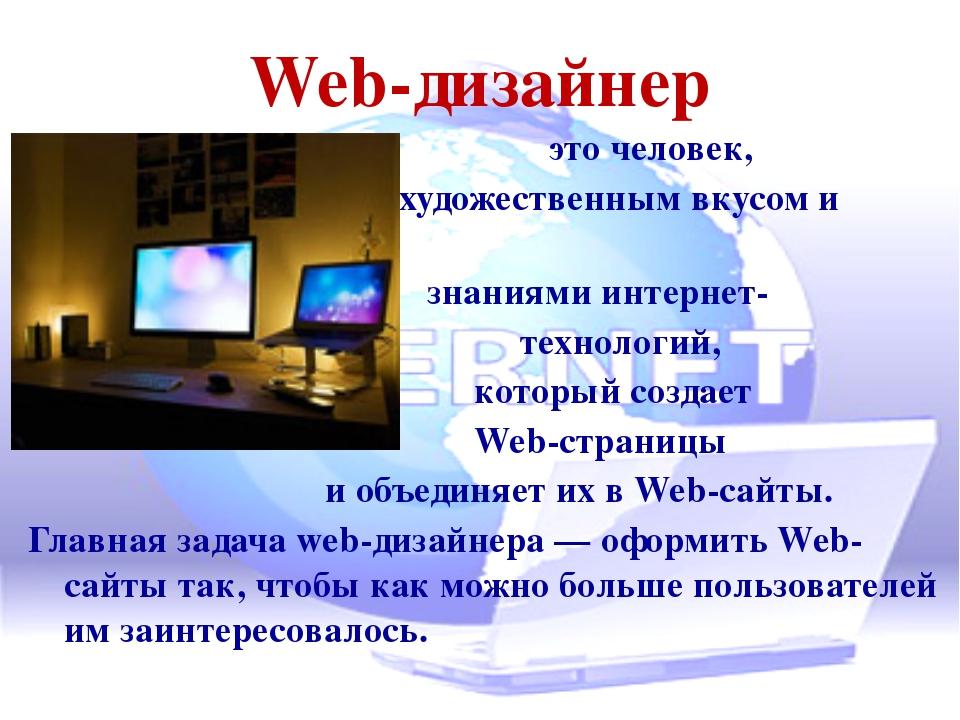 Web-дизайнер это человек, художественным вкусом и знаниями интернет- технолог...