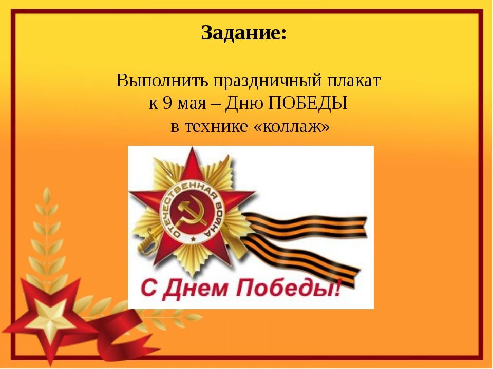 Задание: Выполнить праздничный плакат к 9 мая – Дню ПОБЕДЫ в технике «коллаж»