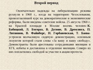 Второй период Окончательно надежды на либерализацию режима рухнули в 1968 г.,