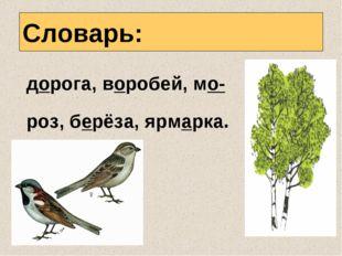 Словарь: дорога, воробей, мо- роз, берёза, ярмарка.