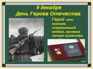 9 декабря День Героев Отечества Герой -это человек, совершивший подвиг, проя