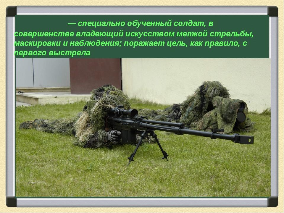 Сна́йпер — специально обученный солдат, в совершенстве владеющий искусством м...