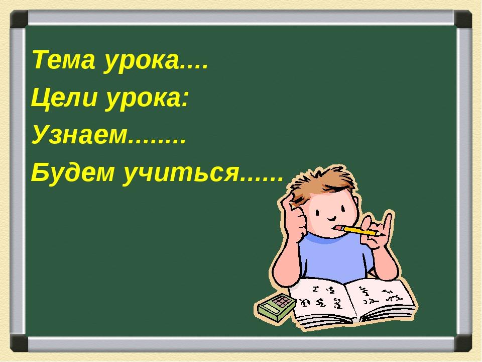Тема урока.... Цели урока: Узнаем........ Будем учиться......