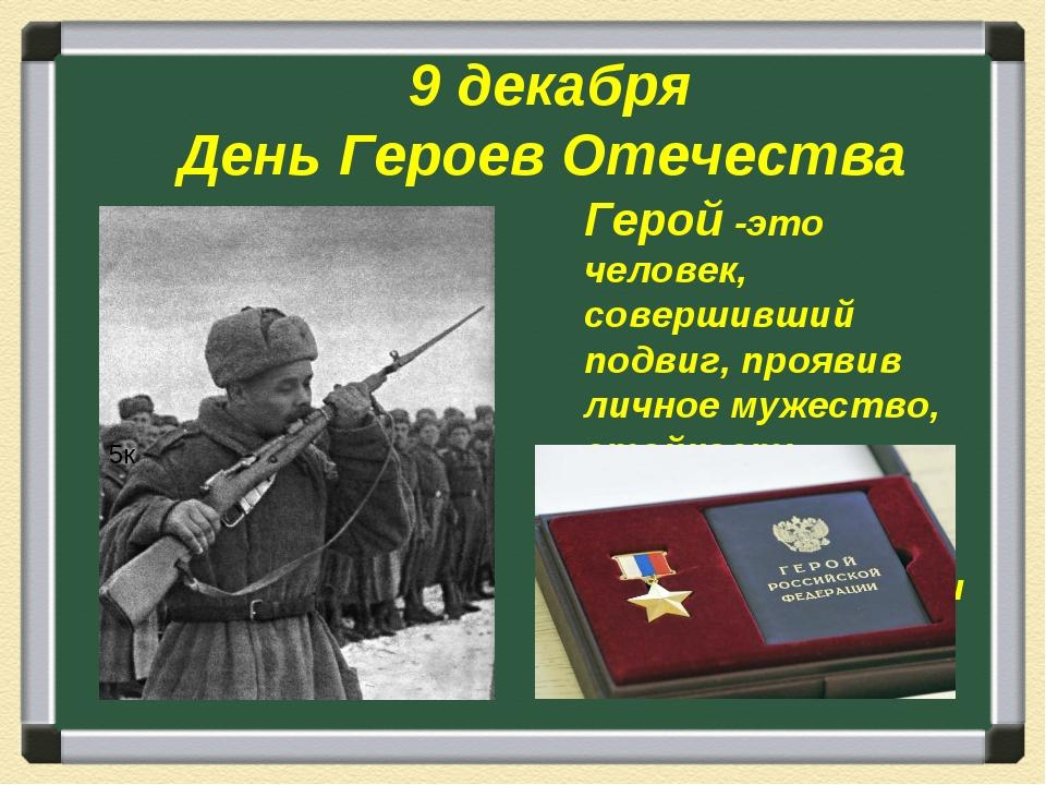 9 декабря День Героев Отечества Герой -это человек, совершивший подвиг, проя...