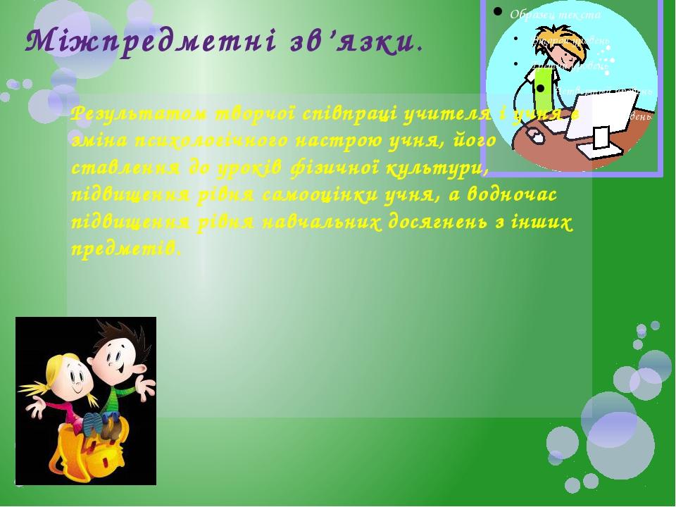 Міжпредметні зв'язки. Результатом творчої співпраці учителя і учня є зміна п...