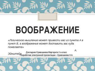 ВООБРАЖЕНИЕ Докладчик Кривошеева Маргарита 3 а класс Разработчик электронной