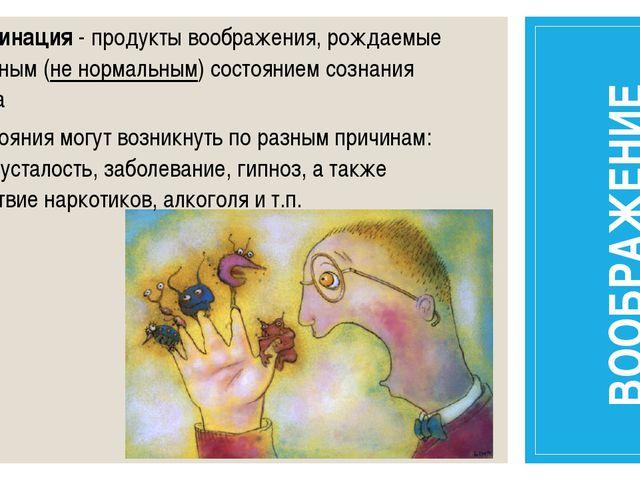 Галлюцинация - продукты воображения, рождаемые измененным (не нормальным) сос...