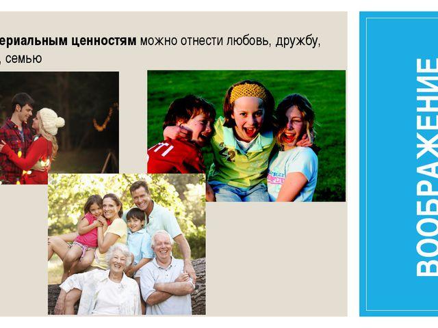 К нематериальным ценностям можно отнести любовь, дружбу, свободу, семью ВООБР...