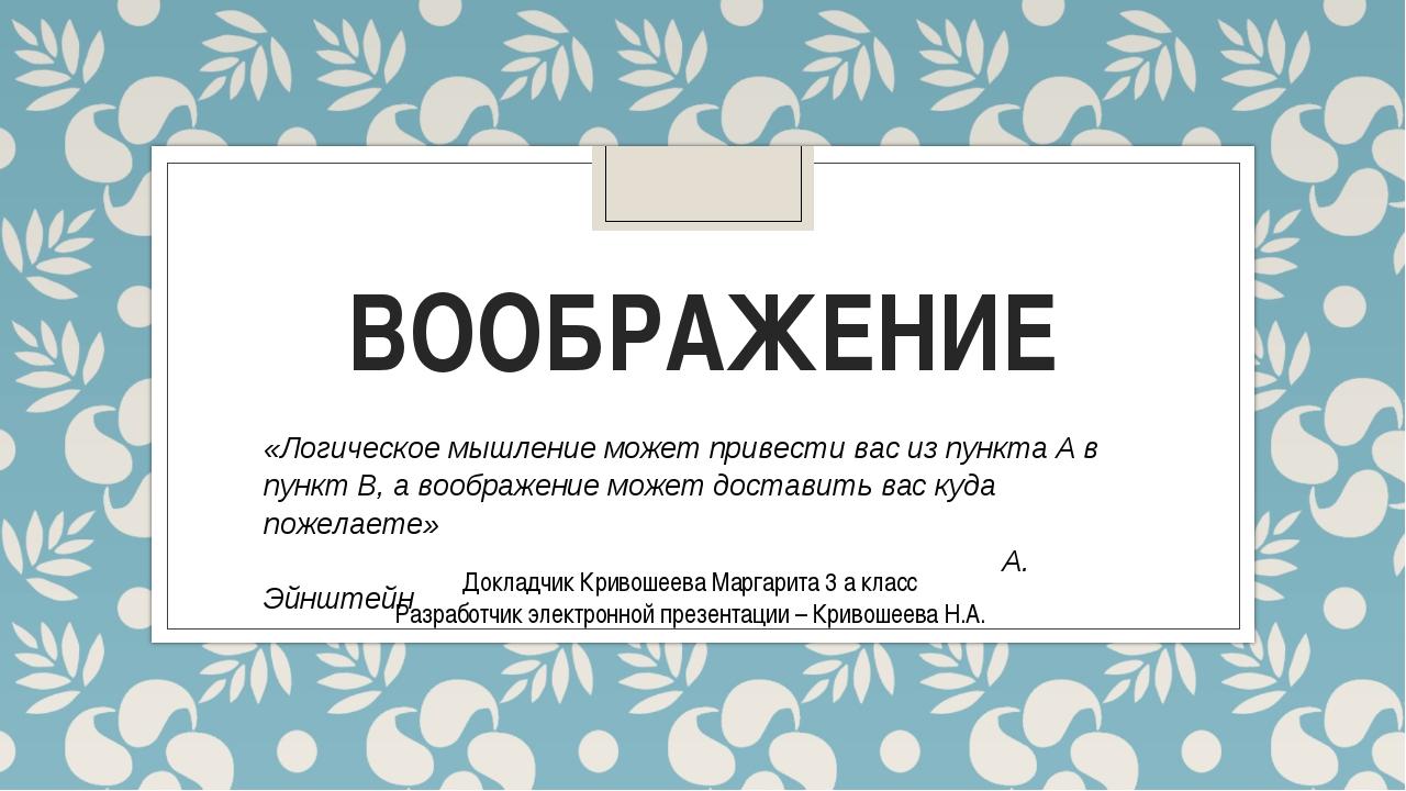 ВООБРАЖЕНИЕ Докладчик Кривошеева Маргарита 3 а класс Разработчик электронной...