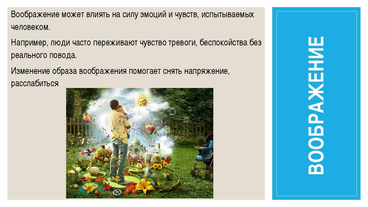Воображение может влиять на силу эмоций и чувств, испытываемых человеком. Нап...