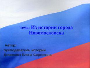 тема: Из истории города Новомосковска Автор: преподаватель истории Довженко