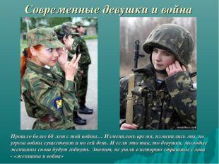 Современные девушки и война Прошло более 68 лет с той войны… Изменилось время