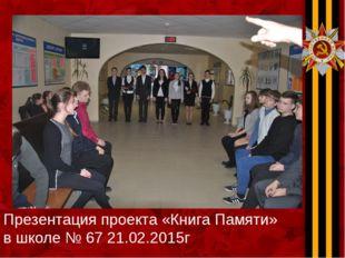 Презентация проекта «Книга Памяти» в школе № 67 21.02.2015г.