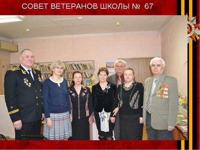 СОВЕТ ВЕТЕРАНОВ ШКОЛЫ № 67