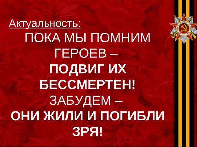 Актуальность: ПОКА МЫ ПОМНИМ ГЕРОЕВ – ПОДВИГ ИХ БЕССМЕРТЕН! ЗАБУДЕМ – ОНИ ЖИЛ...