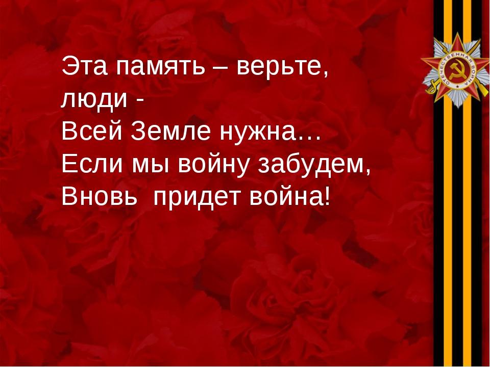 Эта память – верьте, люди - Всей Земле нужна… Если мы войну забудем, Вновь пр...