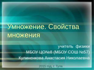 Умножение. Свойства множения учитель физики МБОУ ЦО№8 (МБОУ СОШ №57) Кулиненк