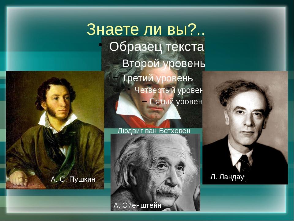 Знаете ли вы?.. А. С. Пушкин Людвиг ван Бетховен А. Эйенштейн Л. Ландау